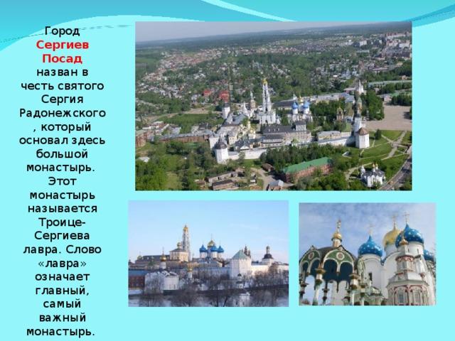 Город  Сергиев Посад назван в честь святого Сергия Радонежского, который основал здесь большой монастырь. Этот монастырь называется Троице-Сергиева лавра. Слово «лавра» означает главный, самый важный монастырь.
