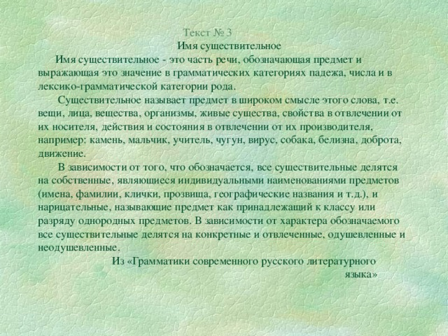 Текст № 3  Имя существительное  Имя существительное - это часть речи, обозначающая предмет и выражающая это значение в грамматических категориях падежа, числа и в лексико-грамматической категории рода.  Существительное называет предмет в широком смысле этого слова, т.е. вещи, лица, вещества, организмы, живые существа, свойства в отвлечении от их носителя, действия и состояния в отвлечении от их производителя, например: камень, мальчик, учитель, чугун, вирус, собака, белизна, доброта, движение.  В зависимости от того, что обозначается, все существительные делятся на собственные, являющиеся индивидуальными наименованиями предметов (имена, фамилии, клички, прозвища, географические названия и т.д.), и нарицательные, называющие предмет как принадлежащий к классу или разряду однородных предметов. В зависимости от характера обозначаемого все существительные делятся на конкретные и отвлеченные, одушевленные и неодушевленные.  Из «Грамматики современного русского литературного  языка»