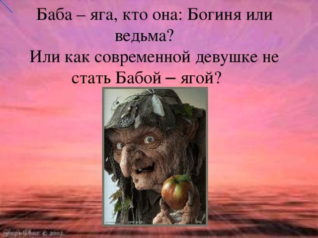 Баба – яга, кто она: Богиня или ведьма? Или как современной девушке не стать Бабой – ягой?