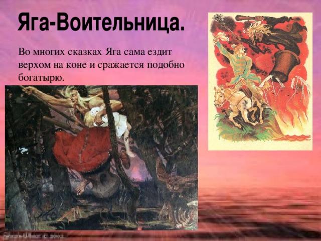 Во многих сказках Яга сама ездит верхом на коне и сражается подобно богатырю.