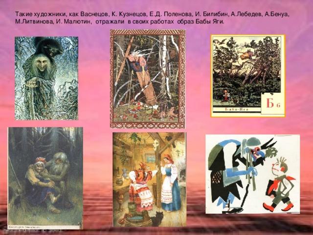Такие художники, как Васнецов, К. Кузнецов, Е.Д. Поленова, И. Билибин, А.Лебедев, А.Бенуа, М.Литвинова, И. Малютин, отражали в своих работах образ Бабы Яги.