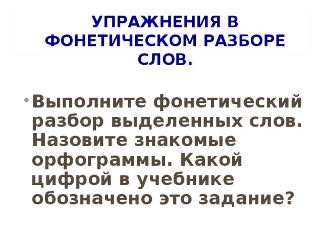 УПРАЖНЕНИЯ В ФОНЕТИЧЕСКОМ РАЗБОРЕ СЛОВ.