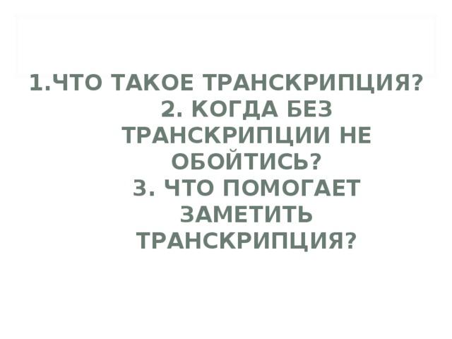 1.ЧТО ТАКОЕ ТРАНСКРИПЦИЯ?  2. КОГДА БЕЗ ТРАНСКРИПЦИИ НЕ ОБОЙТИСЬ?  3. ЧТО ПОМОГАЕТ ЗАМЕТИТЬ ТРАНСКРИПЦИЯ?