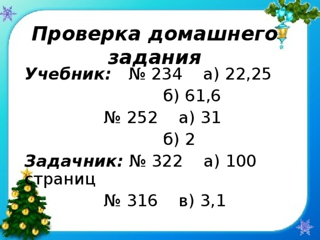 Проверка домашнего задания Учебник: № 234 а) 22,25      б) 61,6    № 252 а) 31      б) 2 Задачник: № 322 а) 100 страниц    № 316 в) 3,1