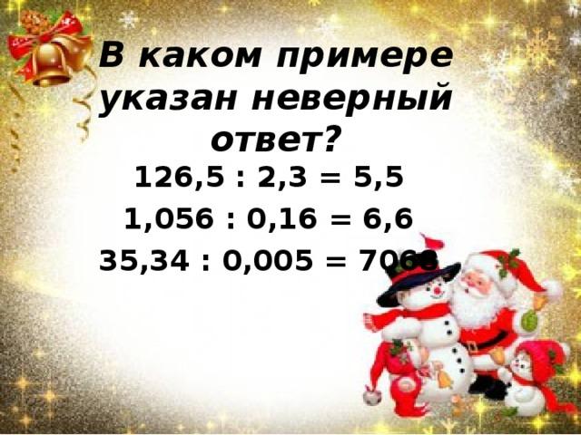 В каком примере указан неверный ответ? 126,5 : 2,3 = 5,5 1,056 : 0,16 = 6,6 35,34 : 0,005 = 7068