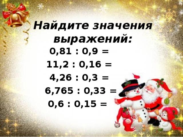 Найдите значения выражений: 0,81 : 0,9 = 11,2 : 0,16 = 4,26 : 0,3 = 6,765 : 0,33 = 0,6 : 0,15 =