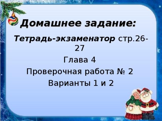 Домашнее задание: Тетрадь-экзаменатор стр.26-27 Глава 4 Проверочная работа № 2 Варианты 1 и 2