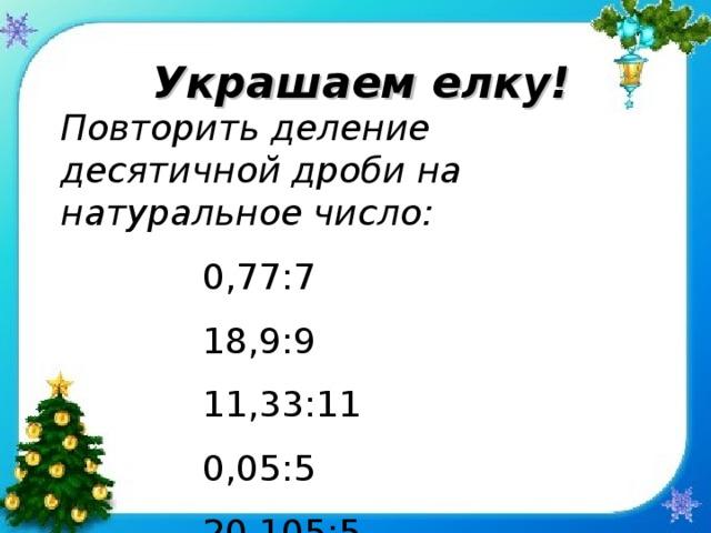 Украшаем елку! Повторить деление десятичной дроби на натуральное число:   0,77:7    18,9:9    11,33:11   0,05:5   20,105:5