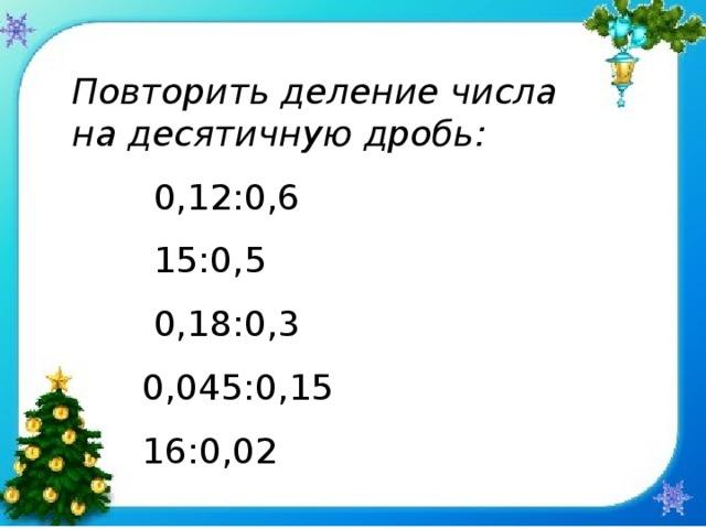 Повторить деление числа на десятичную дробь:   0,12:0,6    15:0,5    0,18:0,3   0,045:0,15   16:0,02