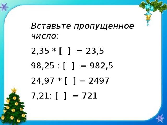 Вставьте пропущенное число: 2,35 * [ ] = 23 ,5 98,25 : [ ] = 982,5 24,97 * [ ] = 2497 7,21: [ ] = 721