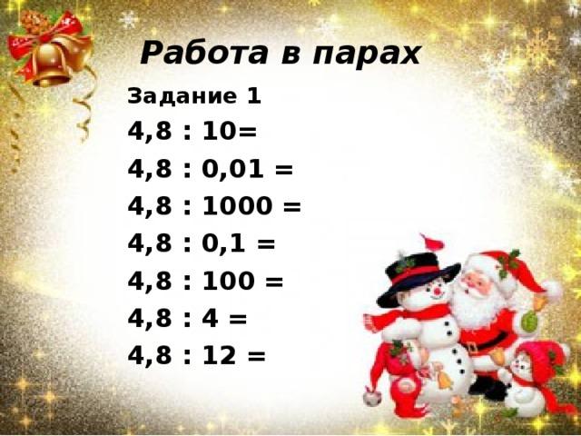 Работа в парах Задание 1 4,8 : 10= 4,8 : 0,01 = 4,8 : 1000 = 4,8 : 0,1 = 4,8 : 100 = 4,8 : 4 = 4,8 : 12 =