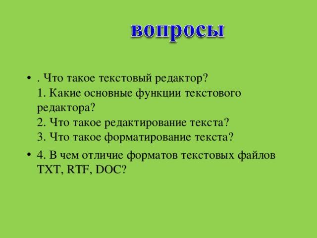 . Что такое текстовый редактор?  1. Какие основные функции текстового редактора?  2. Что такое редактирование текста?  3. Что такое форматирование текста? 4. В чем отличие форматов текстовых файлов TXT, RTF, DOC?