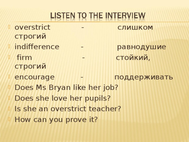 overstrict - слишком строгий indifference - равнодушие  firm - cтойкий, строгий encourage - поддерживать Does Ms Bryan like her job? Does she love her pupils? Is she an overstrict teacher? How can you prove it?