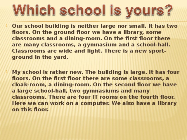 Our school building is neither large nor small. It has two floors. On the ground floor we have a library, some classrooms and a dining-room. On the first floor there are many classrooms, a gymnasium and a school-hall. Classrooms are wide and light. There is a new sport-ground in the yard.  My school is rather new. The building is large. It has four floors. On the first floor there are some classrooms, a cloak-room, a dining-room. On the second floor we have a large school-hall, two gymnasiums and many classrooms. There are four IT rooms on the fourth floor. Here we can work on a computer. We also have a library on this floor.