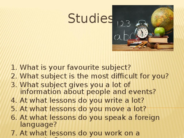 Studies 1. What is your favourite subject? 2. What subject is the most difficult for you? 3. What subject gives you a lot of information about people and events? 4. At what lessons do you write a lot? 5. At what lessons do you move a lot? 6. At what lessons do you speak a foreign language? 7. At what lessons do you work on a computer?