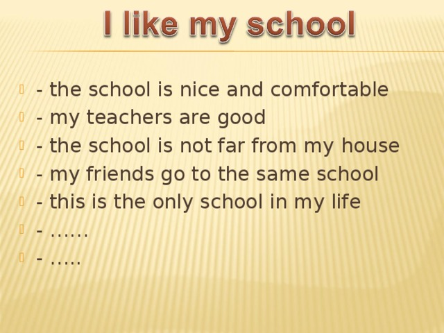 - the school is nice and comfortable - my teachers are good - the school is not far from my house - my friends go to the same school - this is the only school in my life - …… - …..