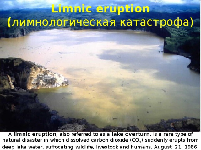Limnic eruption  ( лимнологическая катастрофа) A limnic eruption , also referred to as a lake overturn , is a rare type of natural disaster in which dissolved carbon dioxide (CO 2 ) suddenly erupts from deep lake water, suffocating wildlife, livestock and humans. August 21, 1986. in Cameroon