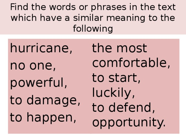 Find the words or phrases in the text which have a similar meaning to the following the most comfortable, to start, hurricane, no one, luckily, to defend, powerful, to damage, opportunity. to happen,