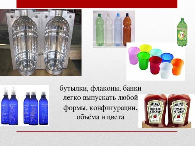 бутылки, флаконы, банки легко выпускать любой формы, конфигурации , объёма и цвета