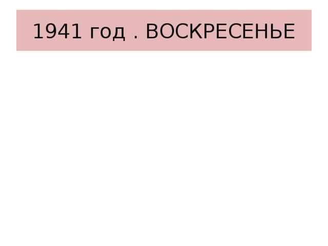 1941 год . ВОСКРЕСЕНЬЕ