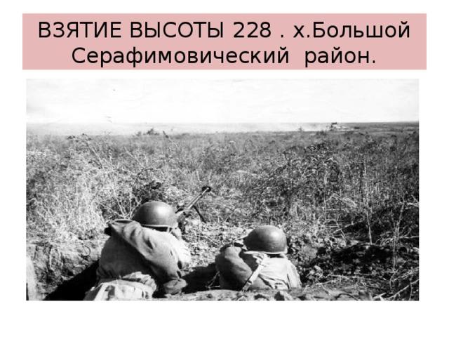 ВЗЯТИЕ ВЫСОТЫ 228 . х.Большой  Серафимовический район.