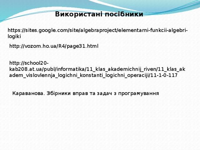 Використані посібники https://sites.google.com/site/algebraproject/elementarni-funkcii-algebri-logiki http://vozom.ho.ua/R4/page31.html http://school20- kab208.at.ua/publ/informatika/11_klas_akademichnij_riven/11_klas_akadem_vislovlennja_logichni_konstanti_logichni_operaciji/11-1-0-117 Караванова. З бірники вправ та задач з програмування