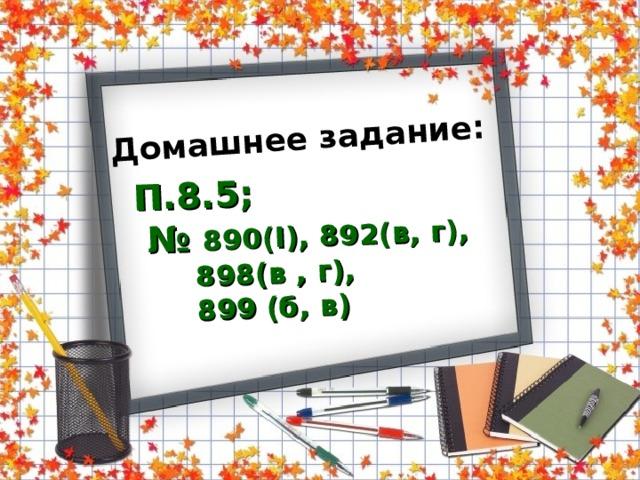 Домашнее задание:  П.8.5; № 890( I ), 892(в, г),  898(в  ,  г),  899 (б, в)