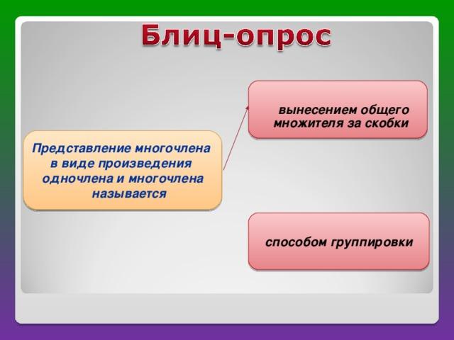 вынесением общего множителя за скобки   Представление многочлена в виде произведения одночлена и многочлена называется способом группировки