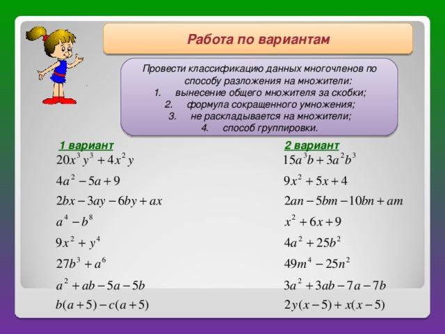 Работа по вариантам  Провести классификацию данных многочленов по способу разложения на множители :  вынесение общего множителя за скобки ;  формула сокращенного умножения ;  не раскладывается на множители ;  способ группировки.  1 вариант  2 вариант