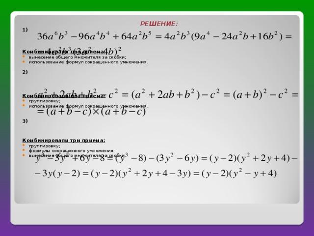 РЕШЕНИЕ : 1) Комбинировали два приема : вынесение общего множителя за скобки ; использование формул сокращенного умножения.  2)  Комбинировали два приема : группировку ; использование формул сокращенного умножения. 3) Комбинировали три приема :