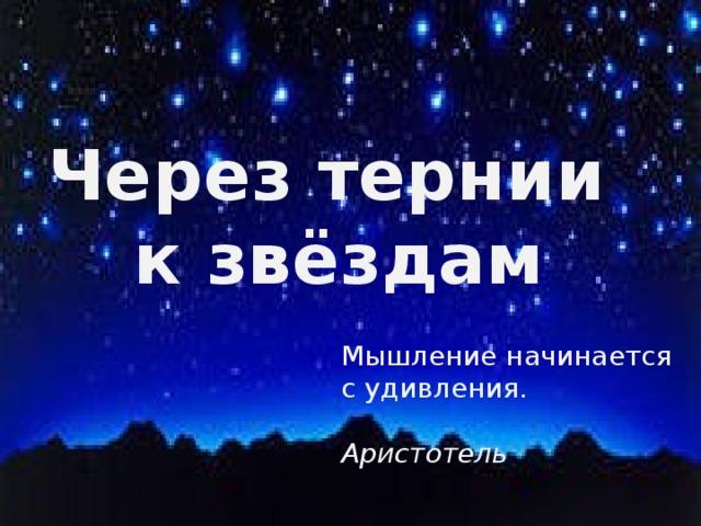 Через тернии к звёздам Мышление начинается с удивления.  Аристотель