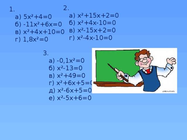 2.  а) х²+15х+2=0  б) х²+4х-10=0  в) х²-15х+2=0  г) х²-4х-10=0 1.  а) 5х²+4=0  б) -11х²+6х=0  в) х²+4х+10=0  г) 1,8х²=0 3.  а) -0,1х²=0  б) х²-13=0  в) х²+49=0  г) х²+6х+5=0  д) х²-6х+5=0  е) х²-5х+6=0
