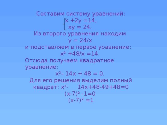 Составим систему уравнений:  х +2у =14,  ху = 24.  Из второго уравнения находим у = 24/х и подставляем в первое уравнение: х ² +48/х =14. Отсюда получаем квадратное уравнение: х²– 14х + 48 = 0. Для его решения выделим полный квадрат: х²- 14х+48-49+48=0 (х-7)² -1=0 (х-7)² =1