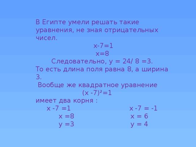 В Египте умели решать такие уравнения, не зная отрицательных чисел. х-7=1 х=8 Следовательно, у = 24/ 8 =3. То есть длина поля равна 8, а ширина 3.  Вообще же квадратное уравнение (х -7)²=1 имеет два корня : x -7 =1 x -7 = -1 x =8 x = 6 y =3 y = 4