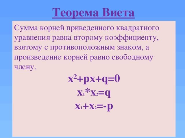 Теорема Виета Сумма корней приведенного квадратного уравнения равна второму коэффициенту, взятому с противоположным знаком, а произведение корней равно свободному члену. х²+рх+q=0 х 1 *х 2 =q х 1 +х 2 =-p