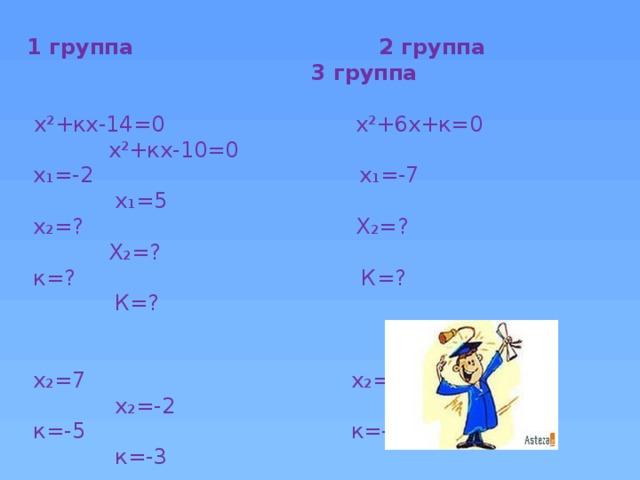 1 группа 2 группа 3 группа   х²+кх-14=0 х²+6х+к=0 х²+кх-10=0  х₁=-2 х₁=-7 х₁=5  х₂=? Х₂=? Х₂=?  к=? К=? К=?  х₂=7 х₂=1 х₂=-2  к=-5 к=-7 к=-3