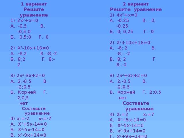 1 вариант 2 вариант Решите уравнение Решите уравнение 4х²+х=0 2х²+х=0 А. -0,5 В. -0,5;0 А. -0,25 В. 0; -0,25 Б. 0; 0,25 Г. 0 Б. 0,5;0 Г. 0 Х²+10х+16=0 Х²-10х+16=0 А. -8; 2 В. -8; -2 А. -8;2 В. -8;-2 Б. 8; 2 Г. 8; -2 Б. 8;2 Г. 8;-2 2х²+3х+2=0 3) 2х²-3х+2=0 А. 2;-0,5 В. -2;0,5 А. 2;-0,5 В. -2;0,5 Б. Корней Г. 2;0,5 Б. Корней Г. 2;0,5  нет  нет Составьте уравнение Составьте уравнение Х₁=2 х₂=7 4) х₁=-2 х₂=-7 А. Х²+5х-14=0 А. Х²+5х-14=0 Б. Х²-5х-14=0 Б. Х²-5х-14=0 В. х²-9х+14=0 В. х²-9х+14=0 Г. х²+9х+14=0 Г. х²+9х+14=0 Х²+px-10=0 Х²+рх-8=0  х₁=5  х₁=2  х₂=?  х₂=?  р=?  р=?