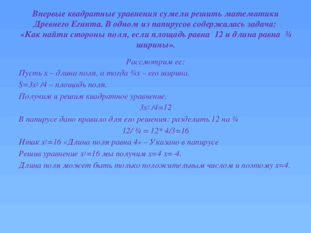 Впервые квадратные уравнения сумели решить математики Древнего Египта. В одном из папирусов содержалась задача:  «Как найти стороны поля, если площадь равна 12 и длина равна ¾ ширины». Рассмотрим ее: Пусть x – длина поля, а тогда ¾x – его ширина. S=3х 2 /4 – площадь поля. Получим и решим квадратное уравнение. 3х 2 /4=12 В папирусе дано правило для его решения: разделить 12 на ¾ 12/ ¾ = 12* 4/3=16 Итак х 2 =16 «Длина поля равна 4» – Указано в папирусе Решив уравнение х 2 =16 мы получим х=4 х=-4. Длина поля может быть только положительным числом и поэтому х=4.