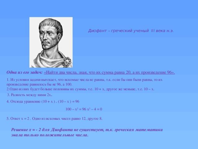 Диофант– греческий ученый III века н.э. Одна из его задач:  «Найти два числа, зная, что их сумма равна 20, а их произведение 96». 1. Из условия задачи вытекает, что искомые числа не равны, т.к. если бы они были равны, то их произведение равнялось бы не 96, а 100. 2.Одно из них будет больше половины их суммы, т.е. 10 + x, другое же меньше, т.е. 10 – х. 3. Разность между ними 2х . 4. Отсюда уравнение (10 + x ) * (10 – x ) = 96 100 – х 2 = 96 х 2 – 4 = 0 5. Ответ x = 2 . Одно из искомых чисел равно 12,другое 8. Решение x = - 2 для Диофанта не существует, т.к. греческая математика знала только положительные числа.