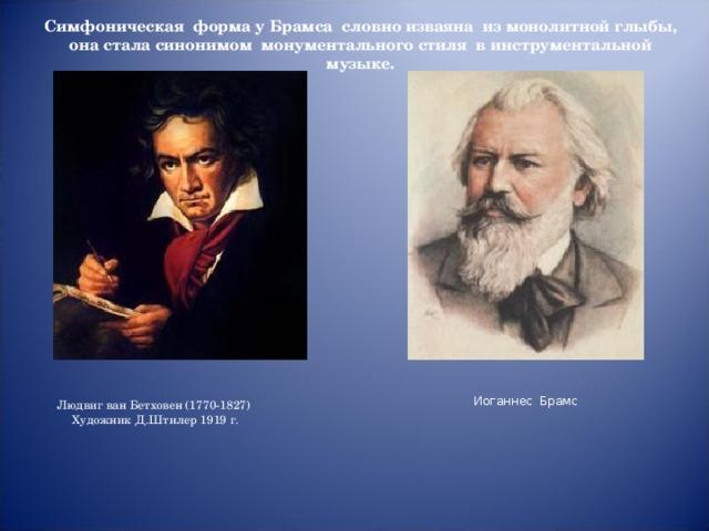 Симфоническая форма у Брамса словно изваяна из монолитной глыбы, она стала синонимом монументального стиля в инструментальной музыке.  Иоганнес Брамс Людвиг ван Бетховен (1770-1827)  Художник Д.Штилер 1919 г.