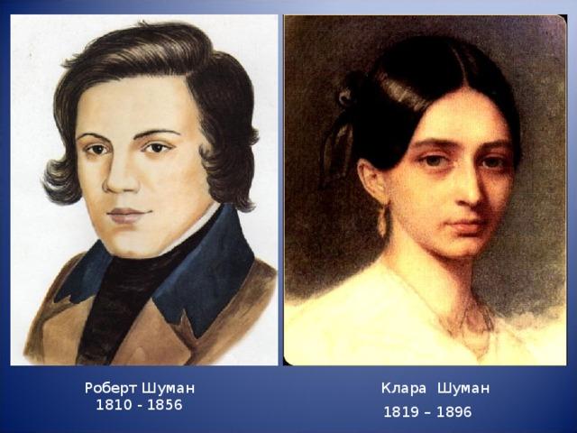 Клара Шуман Роберт Шуман 1810 - 1856 1819 – 1896