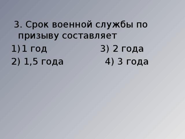 3. Срок военной службы по призыву составляет 1 год 3) 2 года 2) 1,5 года 4) 3 года