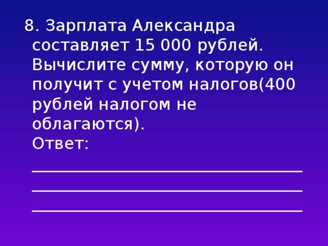 8. Зарплата Александра составляет 15 000 рублей. Вычислите сумму, которую он получит с учетом налогов(400 рублей налогом не облагаются).  Ответ: ___________________________________________________________________________________________________