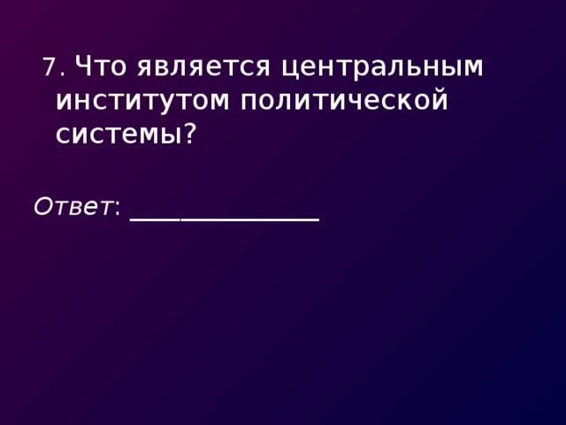 7. Что является центральным институтом политической системы? Ответ : _______________
