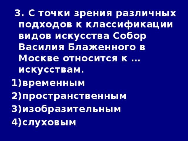 3. С точки зрения различных подходов к классификации видов искусства Собор Василия Блаженного в Москве относится к … искусствам.