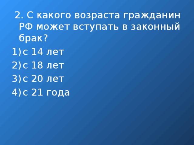 2. С какого возраста гражданин РФ может вступать в законный брак?