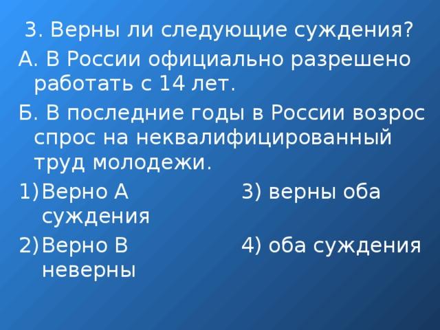 3. Верны ли следующие суждения? А. В России официально разрешено работать с 14 лет. Б. В последние годы в России возрос спрос на неквалифицированный труд молодежи.