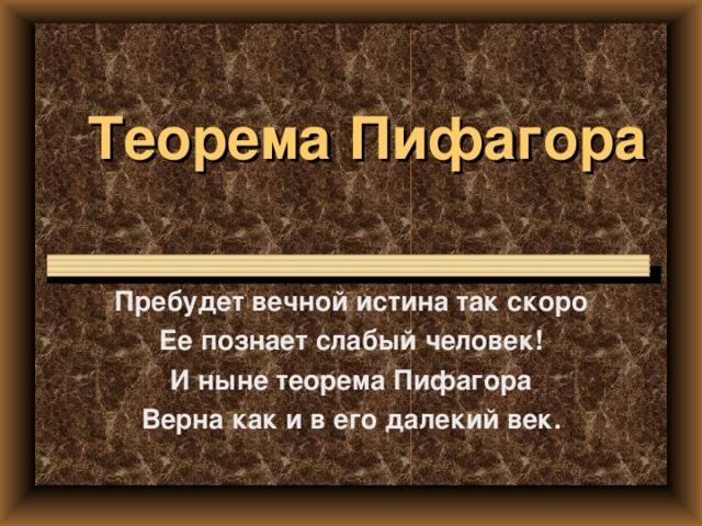 Теорема Пифагора Пребудет вечной истина так скоро Ее познает слабый человек! И ныне теорема Пифагора Верна как и в его далекий век.