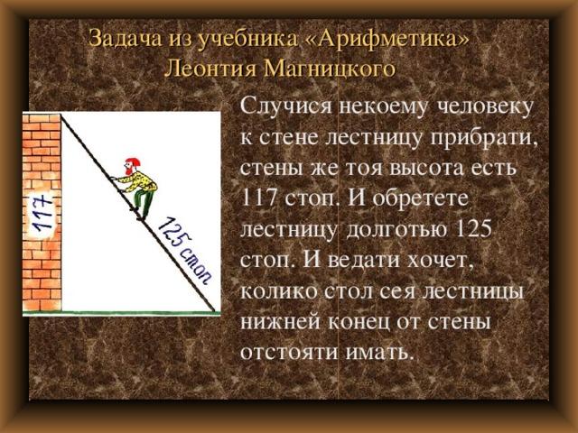 Задача из учебника «Арифметика» Леонтия Магницкого Случися некоему человеку к стене лестницу прибрати, стены же тоя высота есть 117 стоп. И обретете лестницу долготью 125 стоп. И ведати хочет, колико стол сея лестницы нижней конец от стены отстояти имать.