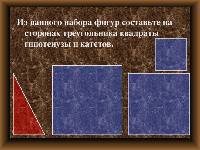 Из данного набора фигур составьте на сторонах треугольника квадраты гипотенузы и катетов.